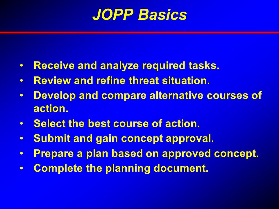 THE JOINT OPERATION PLANNING PROCESS Step 1: Initiation Step 2: Mission Analysis Step 3: Course of Action (COA) Development Step 4: COA Analysis and Wargaming Step 5: COA Comparison Step 6: COA Approval Step 7: Plan or Order Development Strategic Guidance Concept Development Plan Development Common to all joint organizations at any level
