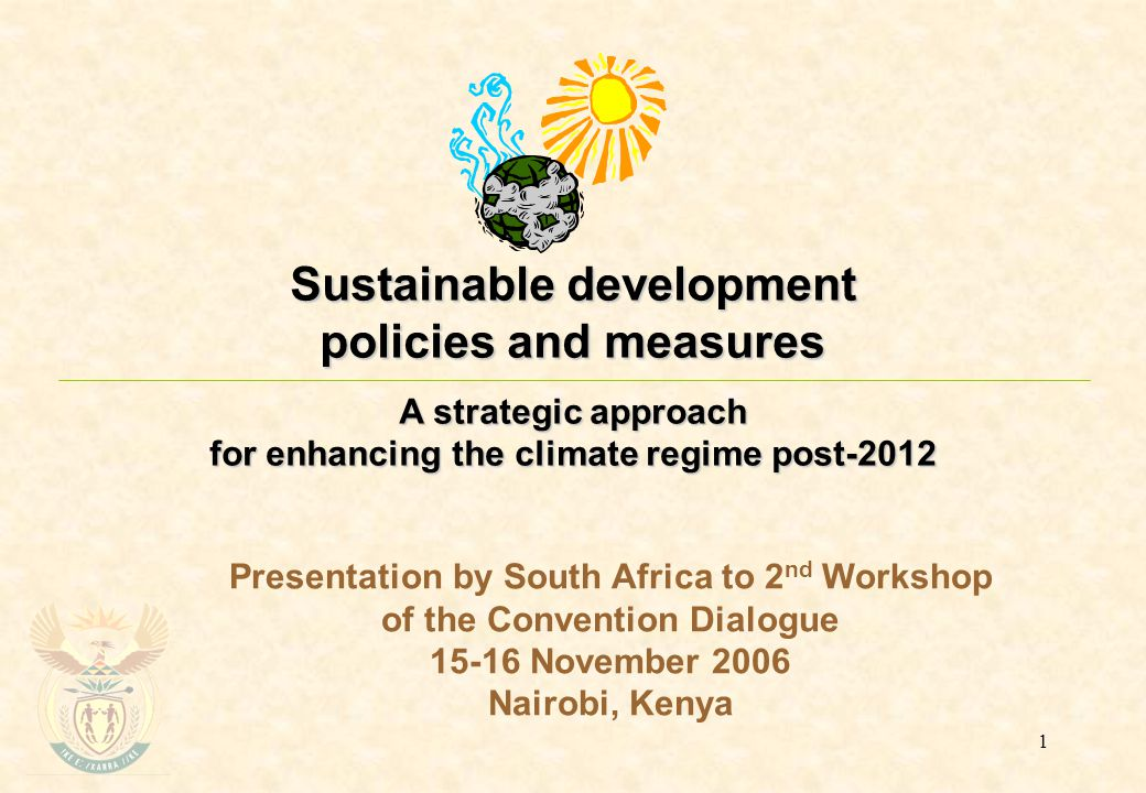 1 Sustainable development policies and measures A strategic approach for enhancing the climate regime post-2012 Presentation by South Africa to 2 nd Workshop of the Convention Dialogue 15-16 November 2006 Nairobi, Kenya