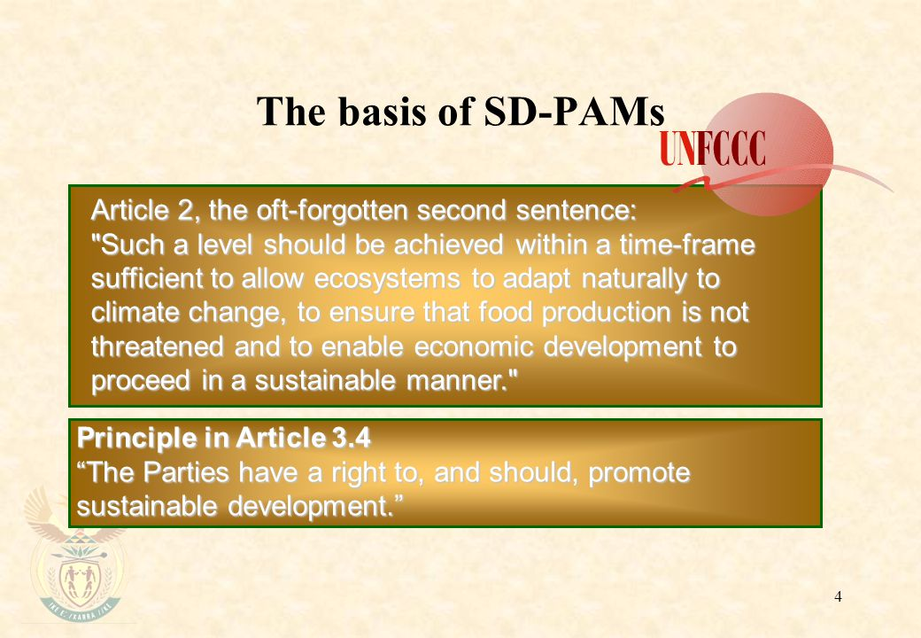 4 The basis of SD-PAMs Article 2, the oft-forgotten second sentence: Such a level should be achieved within a time-frame sufficient to allow ecosystems to adapt naturally to climate change, to ensure that food production is not threatened and to enable economic development to proceed in a sustainable manner. Principle in Article 3.4 The Parties have a right to, and should, promote sustainable development.