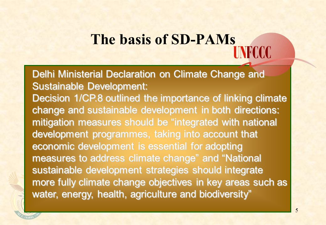 5 The basis of SD-PAMs Delhi Ministerial Declaration on Climate Change and Sustainable Development: Decision 1/CP.8 outlined the importance of linking climate change and sustainable development in both directions: mitigation measures should be integrated with national development programmes, taking into account that economic development is essential for adopting measures to address climate change and National sustainable development strategies should integrate more fully climate change objectives in key areas such as water, energy, health, agriculture and biodiversity