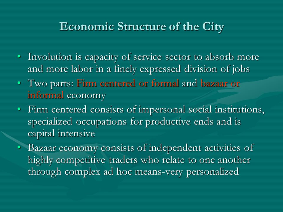 Economic Structure of the City Involution is capacity of service sector to absorb more and more labor in a finely expressed division of jobsInvolution is capacity of service sector to absorb more and more labor in a finely expressed division of jobs Two parts: Firm centered or formal and bazaar or informal economyTwo parts: Firm centered or formal and bazaar or informal economy Firm centered consists of impersonal social institutions, specialized occupations for productive ends and is capital intensiveFirm centered consists of impersonal social institutions, specialized occupations for productive ends and is capital intensive Bazaar economy consists of independent activities of highly competitive traders who relate to one another through complex ad hoc means-very personalizedBazaar economy consists of independent activities of highly competitive traders who relate to one another through complex ad hoc means-very personalized