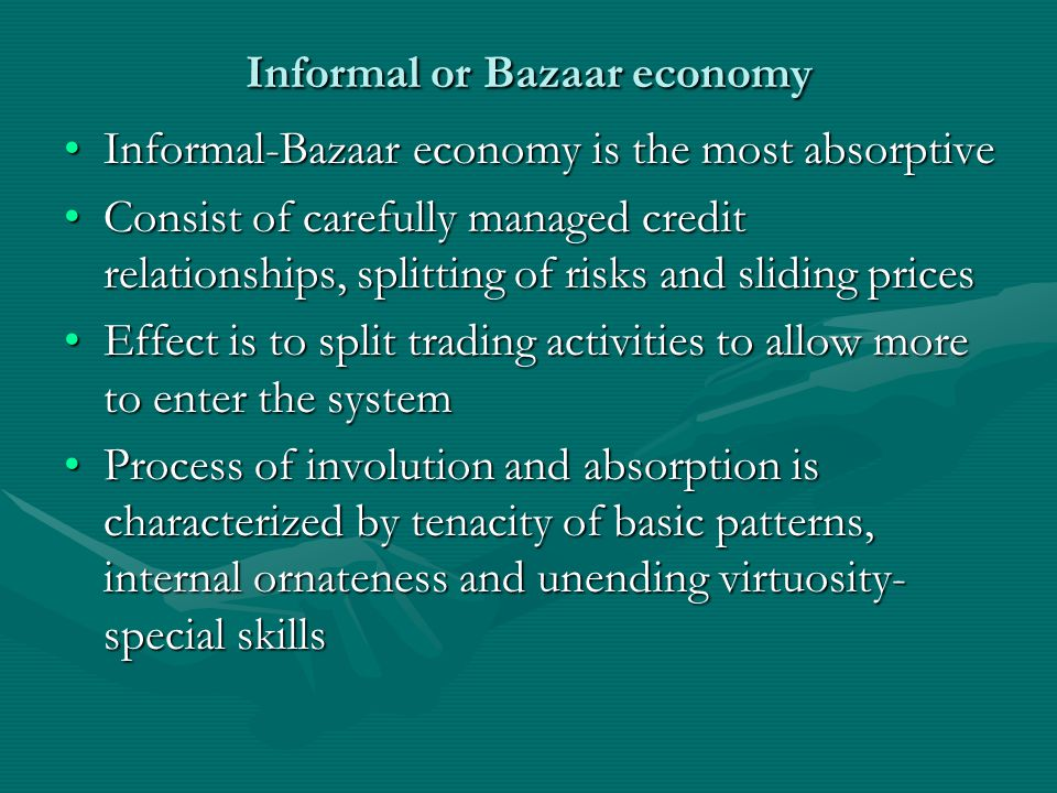 Informal or Bazaar economy Informal-Bazaar economy is the most absorptiveInformal-Bazaar economy is the most absorptive Consist of carefully managed credit relationships, splitting of risks and sliding pricesConsist of carefully managed credit relationships, splitting of risks and sliding prices Effect is to split trading activities to allow more to enter the systemEffect is to split trading activities to allow more to enter the system Process of involution and absorption is characterized by tenacity of basic patterns, internal ornateness and unending virtuosity- special skillsProcess of involution and absorption is characterized by tenacity of basic patterns, internal ornateness and unending virtuosity- special skills