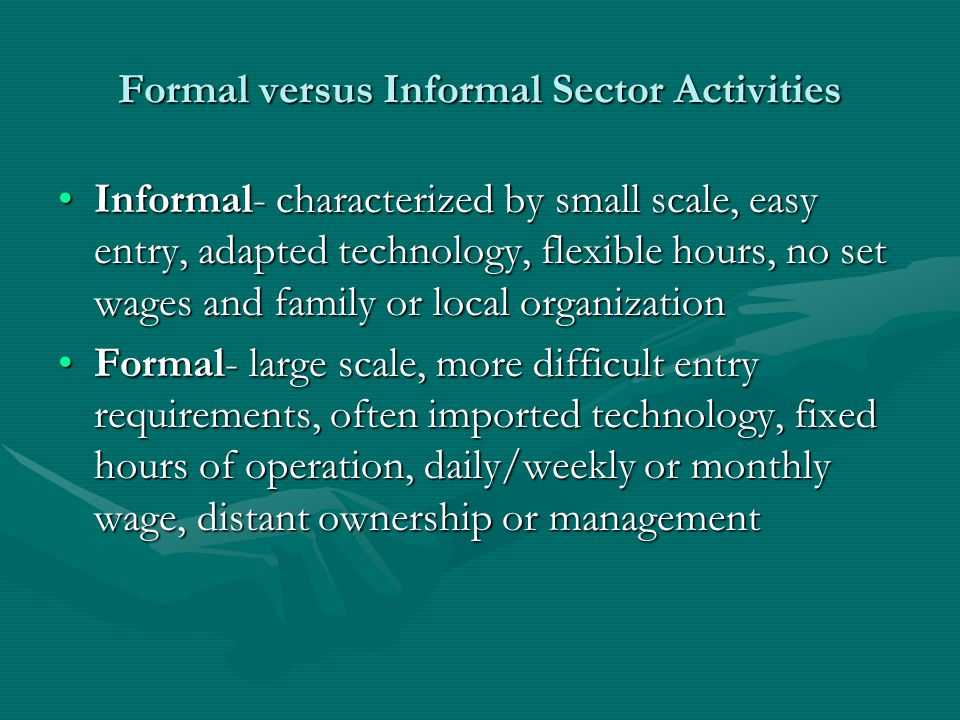 Formal versus Informal Sector Activities Informal- characterized by small scale, easy entry, adapted technology, flexible hours, no set wages and family or local organizationInformal- characterized by small scale, easy entry, adapted technology, flexible hours, no set wages and family or local organization Formal- large scale, more difficult entry requirements, often imported technology, fixed hours of operation, daily/weekly or monthly wage, distant ownership or managementFormal- large scale, more difficult entry requirements, often imported technology, fixed hours of operation, daily/weekly or monthly wage, distant ownership or management