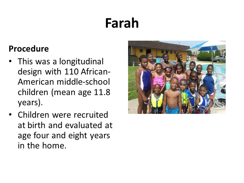 Farah Procedure This was a longitudinal design with 110 African- American middle-school children (mean age 11.8 years). Children were recruited at bir