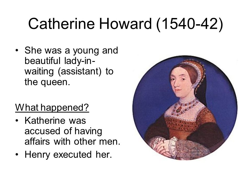 Catherine Howard (1540-42) She was a young and beautiful lady-in- waiting (assistant) to the queen.