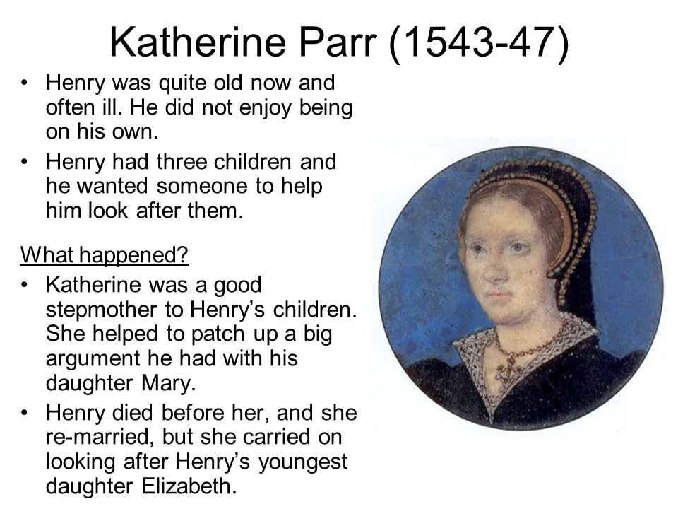 Katherine Parr (1543-47) Henry was quite old now and often ill.