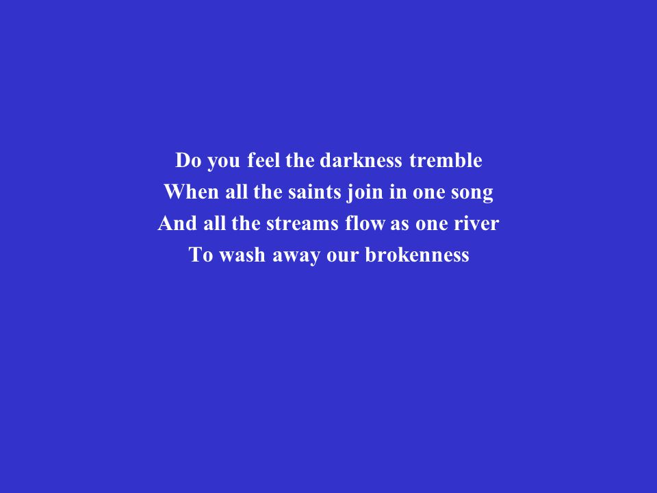 Do you feel the darkness tremble When all the saints join in one song And all the streams flow as one river To wash away our brokenness