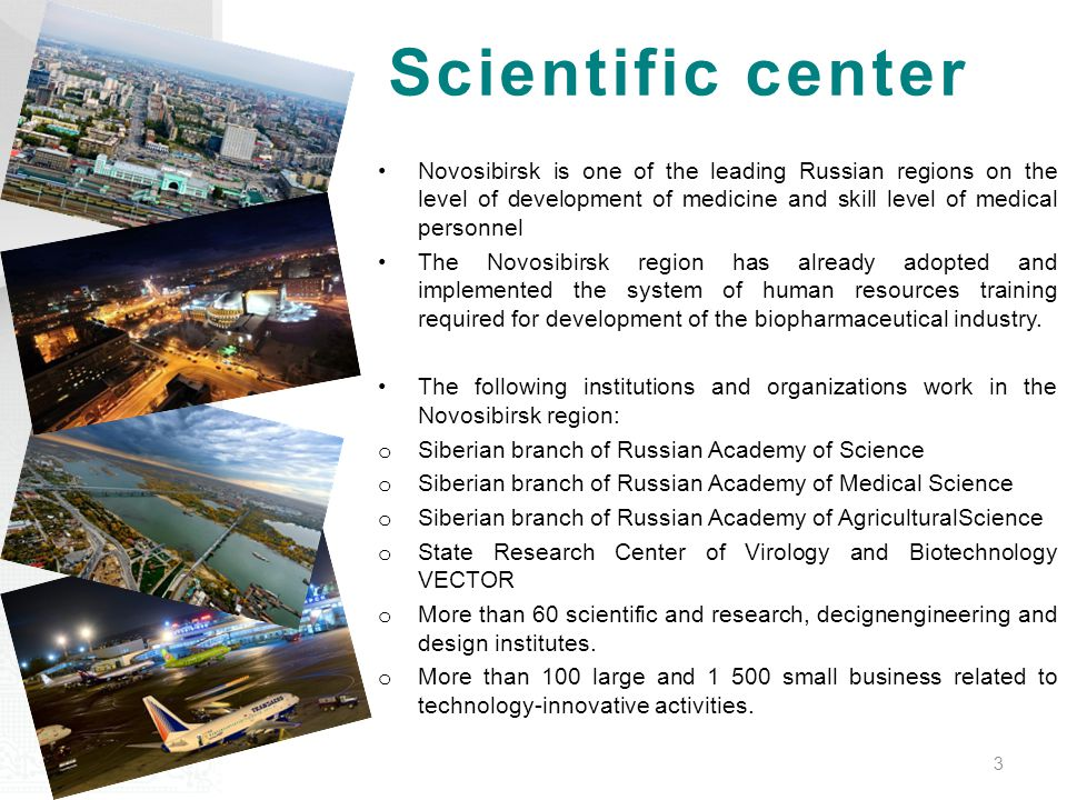 Scientific center Novosibirsk is one of the leading Russian regions on the level of development of medicine and skill level of medical personnel The Novosibirsk region has already adopted and implemented the system of human resources training required for development of the biopharmaceutical industry.