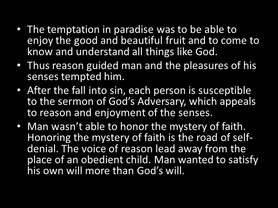 The temptation in paradise was to be able to enjoy the good and beautiful fruit and to come to know and understand all things like God.