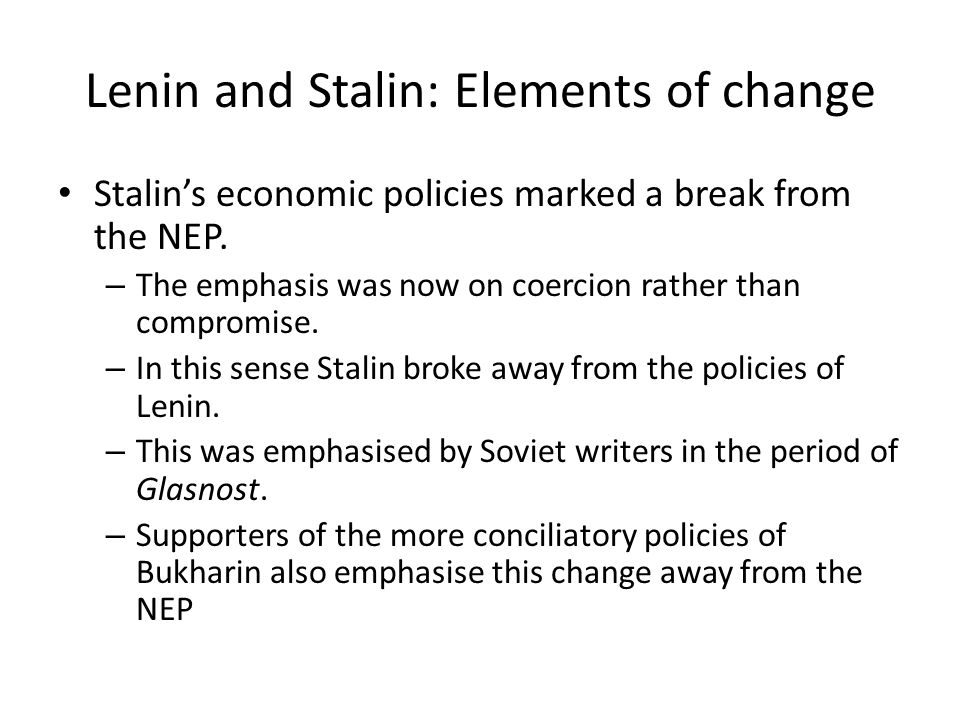 Lenin and Stalin: Elements of change Stalin's economic policies marked a break from the NEP. – The emphasis was now on coercion rather than compromise