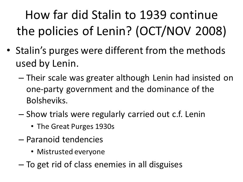 How far did Stalin to 1939 continue the policies of Lenin? (OCT/NOV 2008) Stalin's purges were different from the methods used by Lenin. – Their scale