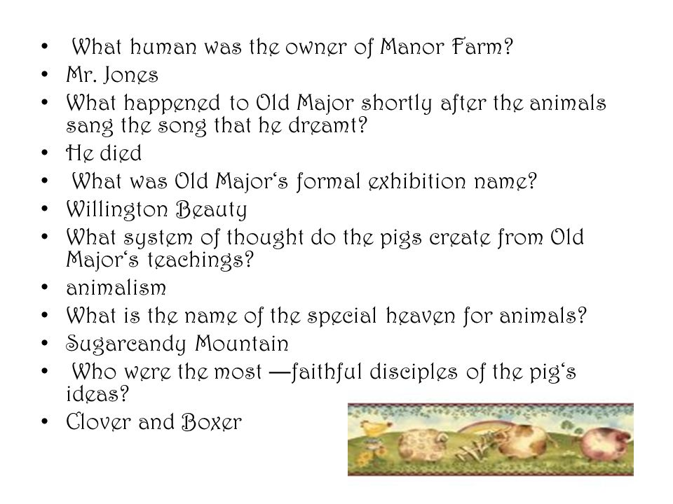 What human was the owner of Manor Farm? Mr. Jones What happened to Old Major shortly after the animals sang the song that he dreamt? He died What was