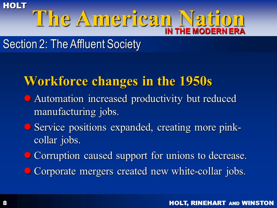 HOLT, RINEHART AND WINSTON The American Nation HOLT IN THE MODERN ERA 8 Workforce changes in the 1950s Automation increased productivity but reduced m