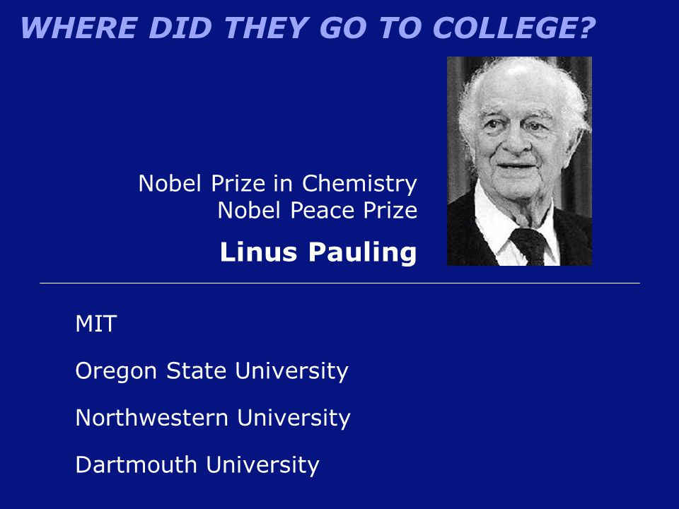 WHERE DID THEY GO TO COLLEGE? Northwestern University Nobel Prize in Chemistry Nobel Peace Prize Linus Pauling Oregon State University MIT Dartmouth U