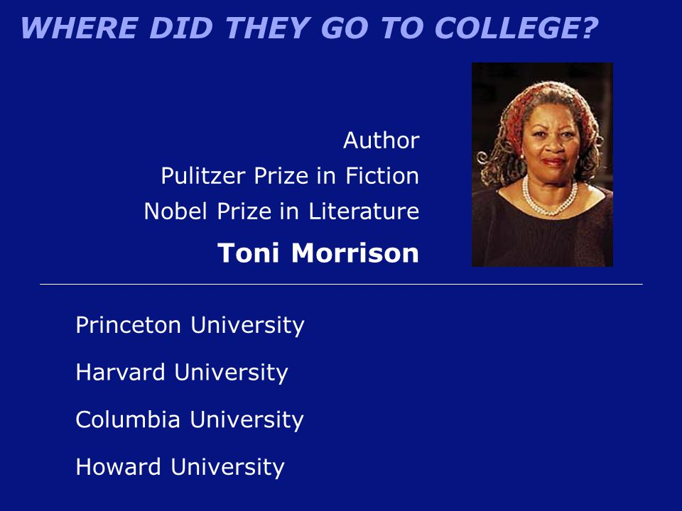 WHERE DID THEY GO TO COLLEGE? Howard University Author Pulitzer Prize in Fiction Nobel Prize in Literature Toni Morrison Harvard University Princeton
