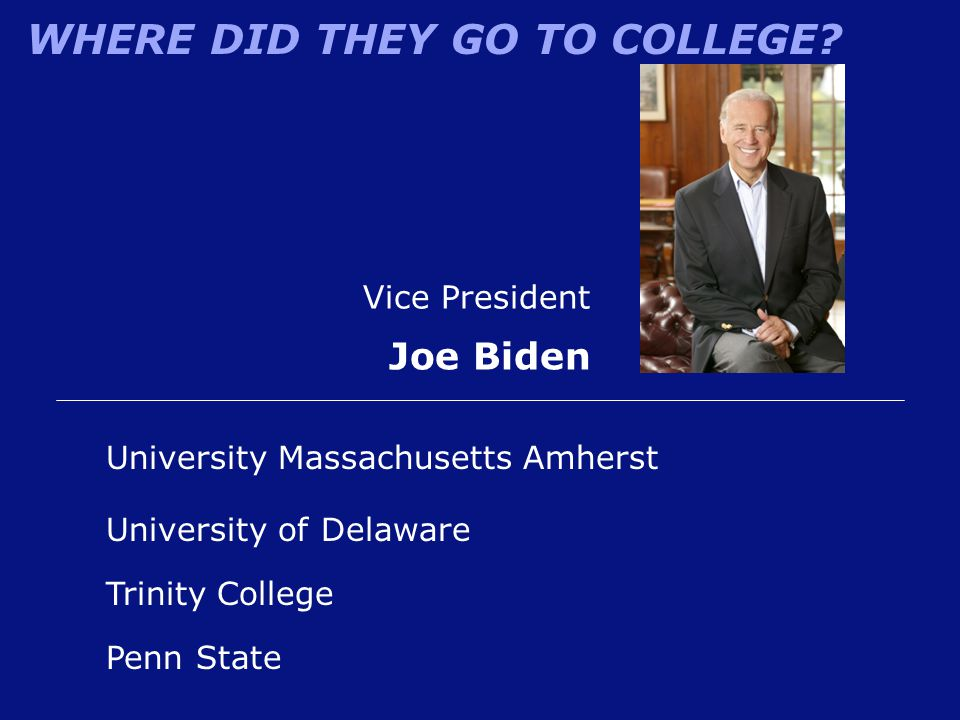 WHERE DID THEY GO TO COLLEGE? Vice President Joe Biden University of Delaware University Massachusetts Amherst Penn State Trinity College