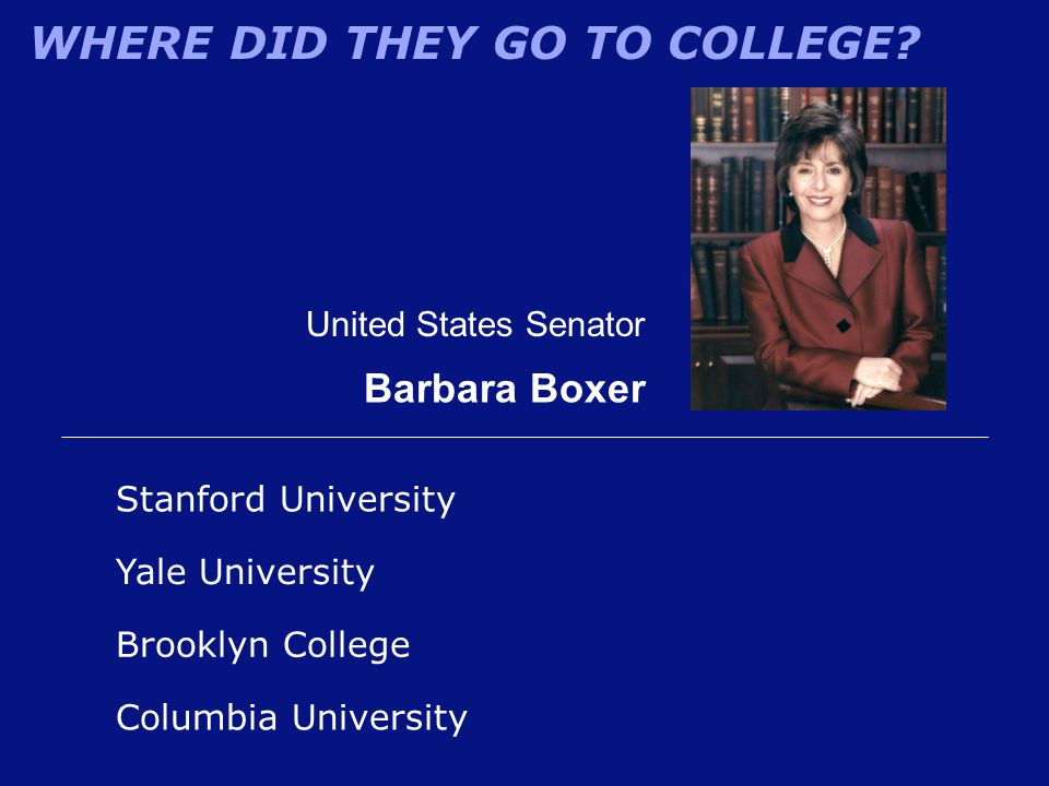 WHERE DID THEY GO TO COLLEGE? United States Senator Barbara Boxer Stanford University Brooklyn College Yale University Columbia University