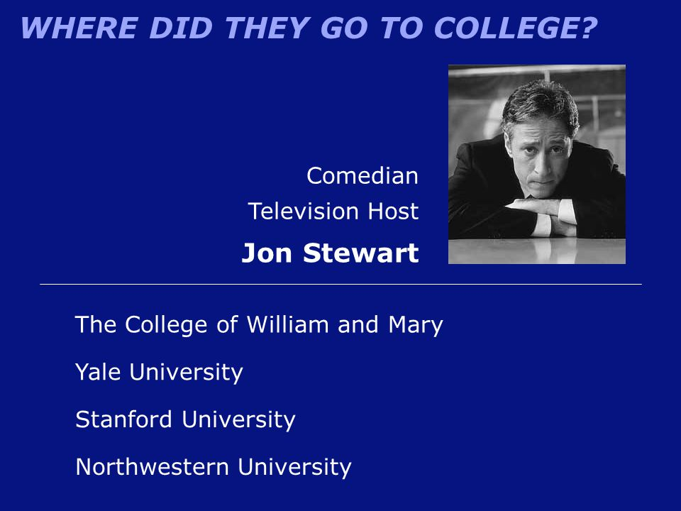 WHERE DID THEY GO TO COLLEGE? Northwestern University Comedian Television Host Jon Stewart The College of William and Mary Yale University Stanford Un