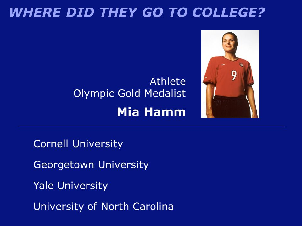 WHERE DID THEY GO TO COLLEGE? Athlete Olympic Gold Medalist Mia Hamm University of North Carolina Cornell University Yale University Georgetown Univer