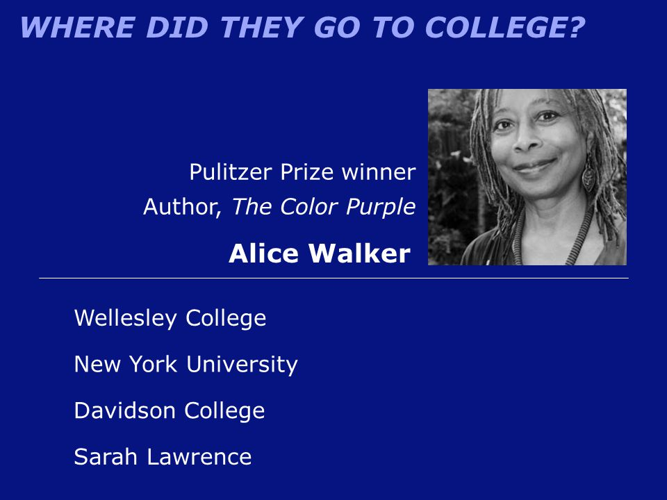 WHERE DID THEY GO TO COLLEGE? Pulitzer Prize winner Author, The Color Purple Alice Walker Sarah Lawrence New York University Wellesley College Davidso