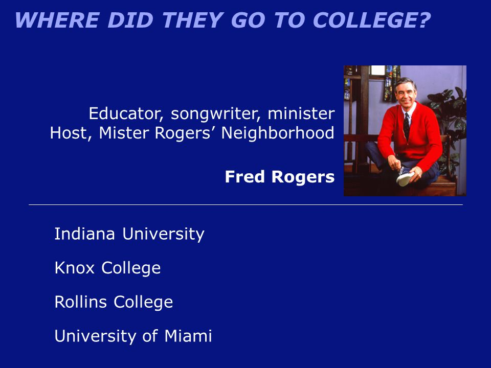 WHERE DID THEY GO TO COLLEGE? Educator, songwriter, minister Host, Mister Rogers' Neighborhood Fred Rogers Indiana University Rollins College Knox Col