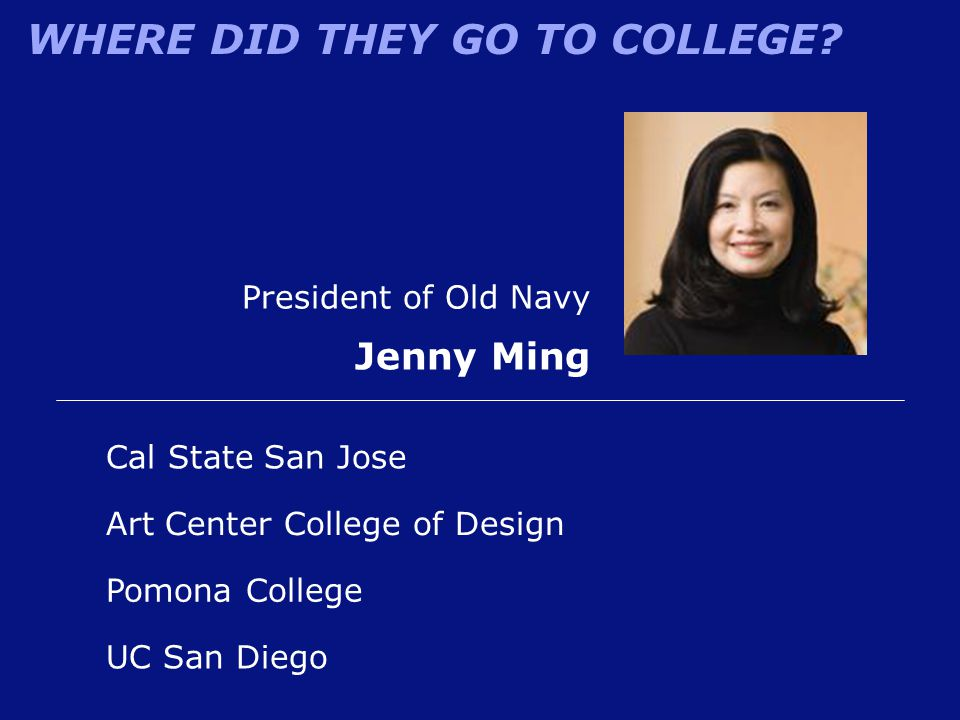 WHERE DID THEY GO TO COLLEGE? President of Old Navy Jenny Ming Cal State San Jose Pomona College Art Center College of Design UC San Diego