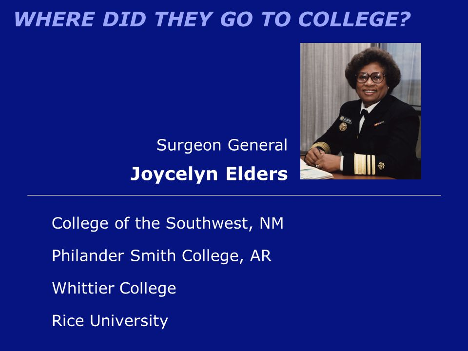 WHERE DID THEY GO TO COLLEGE? Surgeon General Joycelyn Elders Philander Smith College, AR College of the Southwest, NM Rice University Whittier Colleg