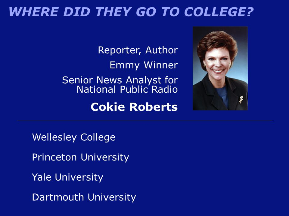 WHERE DID THEY GO TO COLLEGE? Reporter, Author Emmy Winner Senior News Analyst for National Public Radio Cokie Roberts Wellesley College Princeton Uni