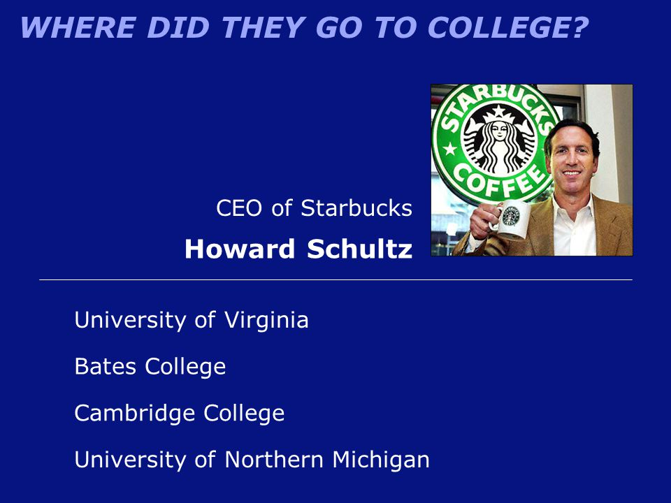 WHERE DID THEY GO TO COLLEGE? CEO of Starbucks Howard Schultz University of Northern Michigan University of Virginia Cambridge College Bates College
