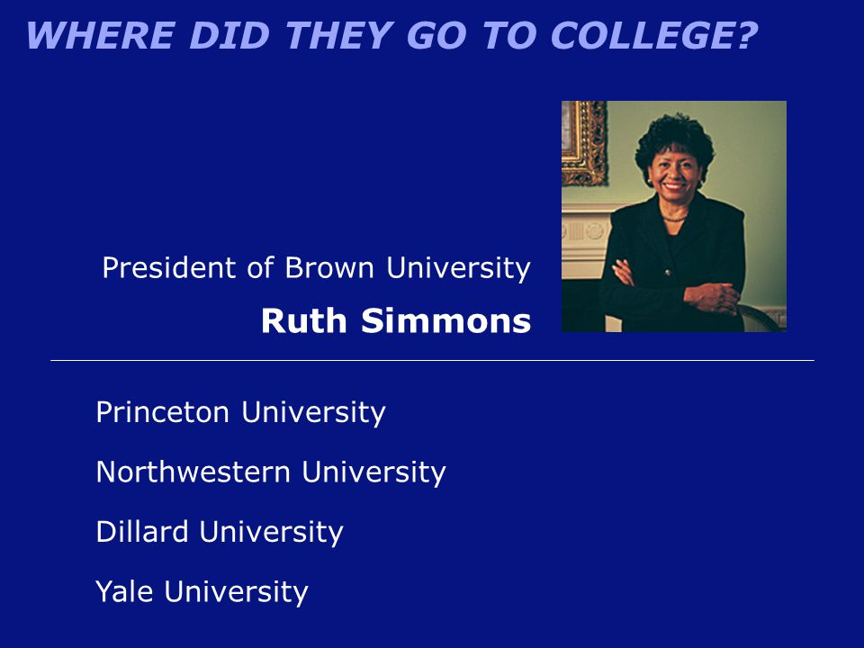 WHERE DID THEY GO TO COLLEGE? Ruth Simmons Dillard University Princeton University Northwestern University Yale University President of Brown Universi