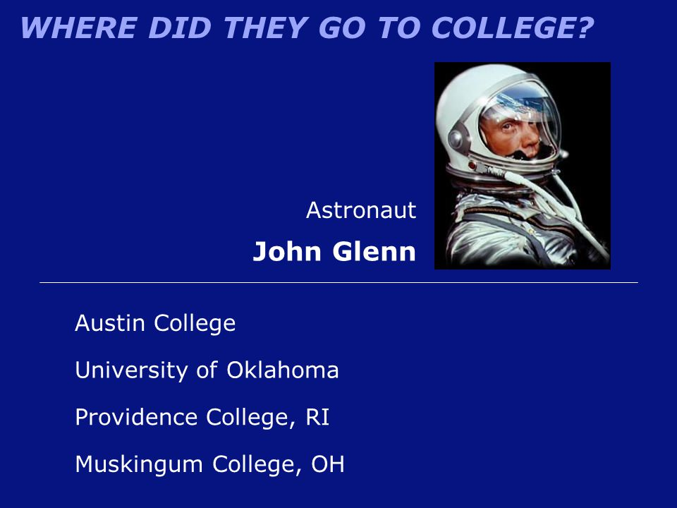 WHERE DID THEY GO TO COLLEGE? Austin College Astronaut John Glenn Muskingum College, OH University of Oklahoma Providence College, RI