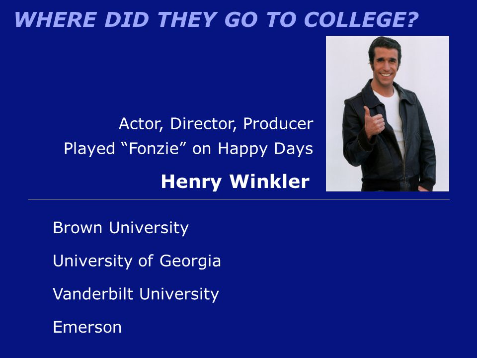 "WHERE DID THEY GO TO COLLEGE? Actor, Director, Producer Played ""Fonzie"" on Happy Days Henry Winkler Emerson University of Georgia Brown University Van"
