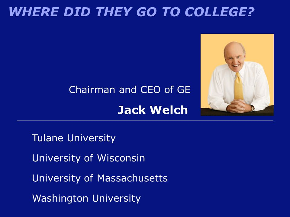 WHERE DID THEY GO TO COLLEGE? Chairman and CEO of GE Jack Welch Washington University University of Wisconsin Tulane University University of Massachu