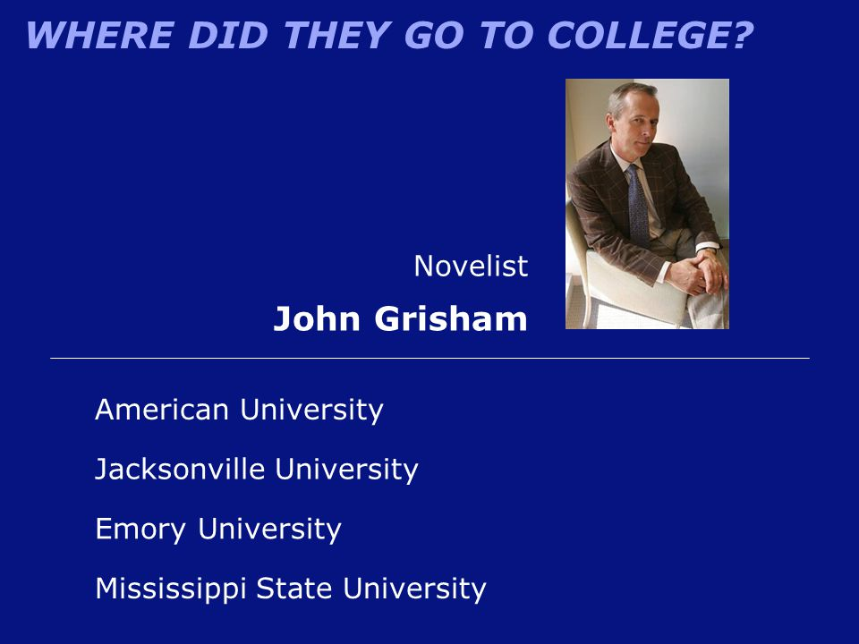 WHERE DID THEY GO TO COLLEGE? American University Novelist John Grisham Mississippi State University Jacksonville University Emory University