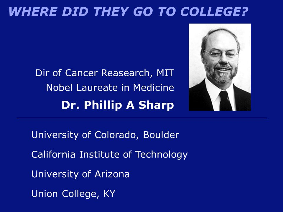 WHERE DID THEY GO TO COLLEGE? Dir of Cancer Reasearch, MIT Nobel Laureate in Medicine Dr. Phillip A Sharp Union College, KY California Institute of Te