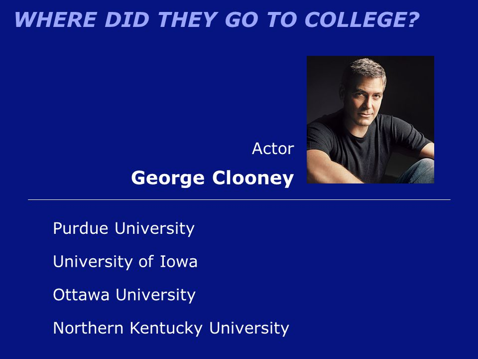 WHERE DID THEY GO TO COLLEGE? Purdue University Actor George Clooney Northern Kentucky University University of Iowa Ottawa University