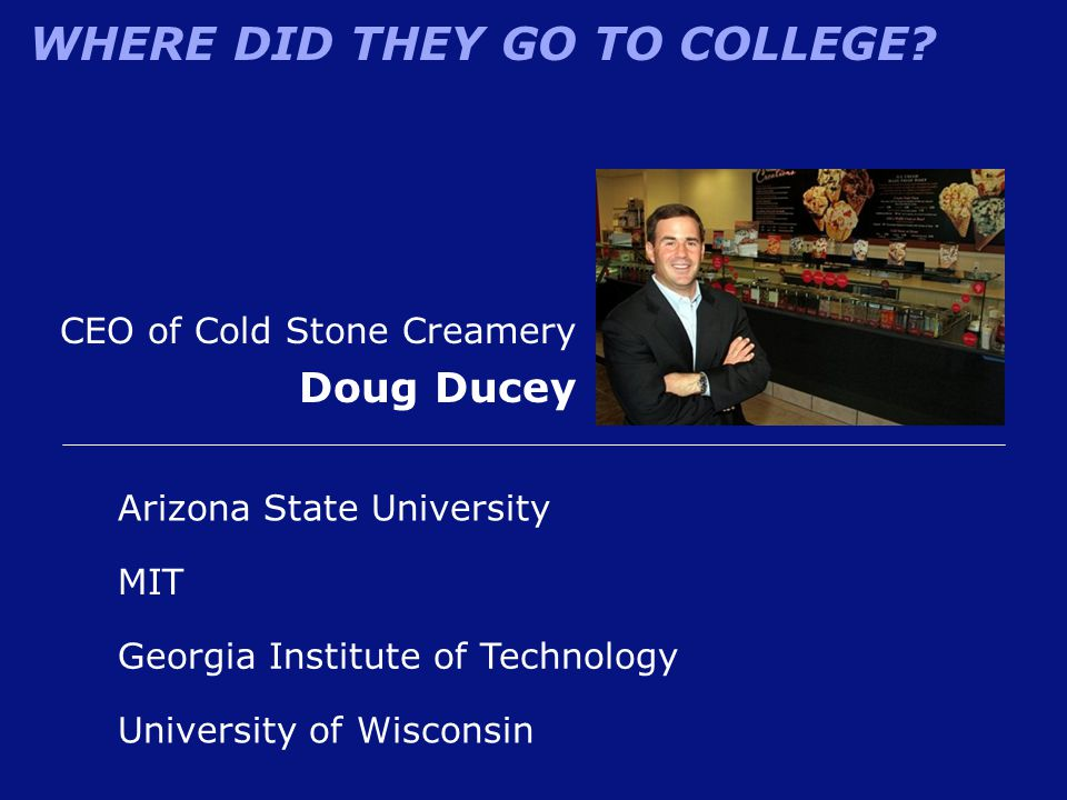 WHERE DID THEY GO TO COLLEGE? CEO of Cold Stone Creamery Doug Ducey Arizona State University Georgia Institute of Technology MIT University of Wiscons