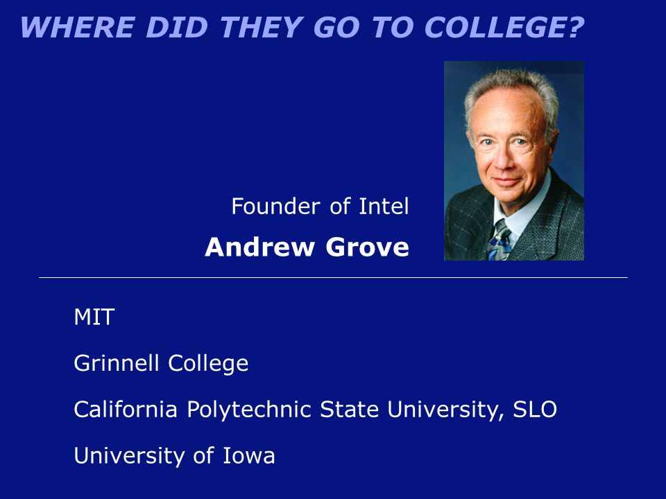 WHERE DID THEY GO TO COLLEGE? Founder of Intel Andrew Grove Grinnell College MIT California Polytechnic State University, SLO University of Iowa