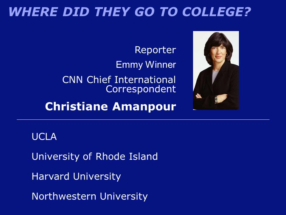 WHERE DID THEY GO TO COLLEGE? Reporter Emmy Winner CNN Chief International Correspondent Christiane Amanpour University of Rhode Island UCLA Harvard U