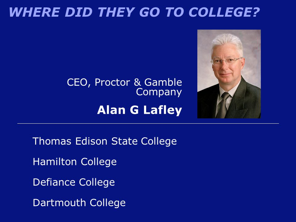 WHERE DID THEY GO TO COLLEGE? Defiance College Alan G Lafley Hamilton College Thomas Edison State College Dartmouth College CEO, Proctor & Gamble Comp