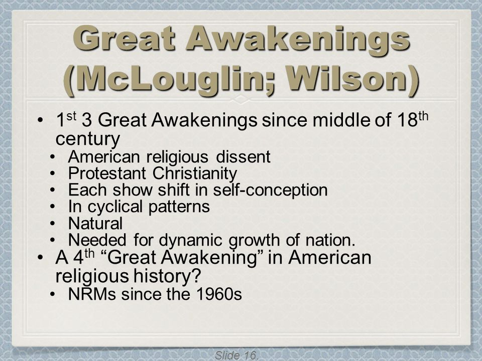 Slide 16. Great Awakenings (McLouglin; Wilson) 1 st 3 Great Awakenings since middle of 18 th century American religious dissent Protestant Christianit