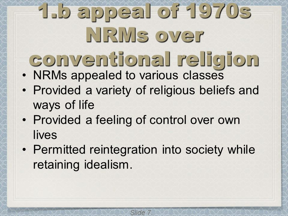 Slide 7. 1.b appeal of 1970s NRMs over conventional religion NRMs appealed to various classes Provided a variety of religious beliefs and ways of life