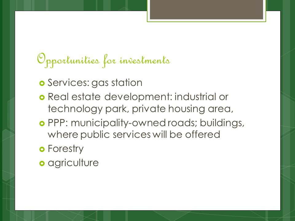 Opportunities for investments  Services: gas station  Real estate development: industrial or technology park, private housing area,  PPP: municipality-owned roads; buildings, where public services will be offered  Forestry  agriculture