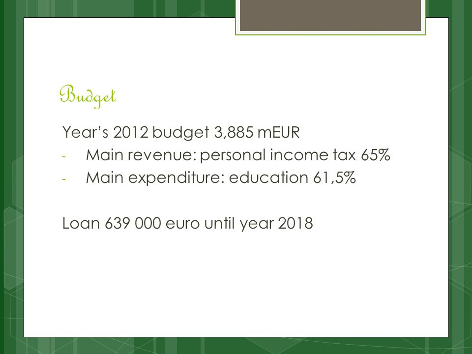 Budget Year's 2012 budget 3,885 mEUR - Main revenue: personal income tax 65% - Main expenditure: education 61,5% Loan 639 000 euro until year 2018