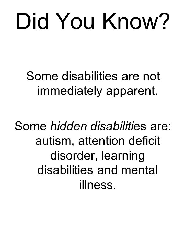 Did You Know. Some disabilities are not immediately apparent.