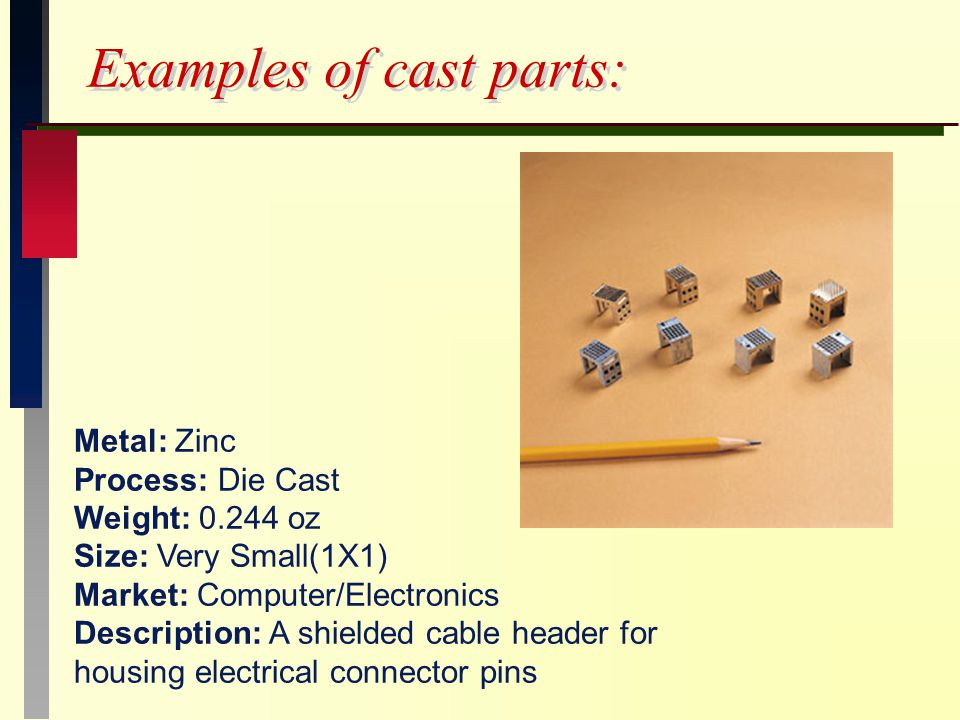 Examples of cast parts: Metal: Zinc Process: Die Cast Weight: oz Size: Very Small(1X1) Market: Computer/Electronics Description: A shielded cable header for housing electrical connector pins