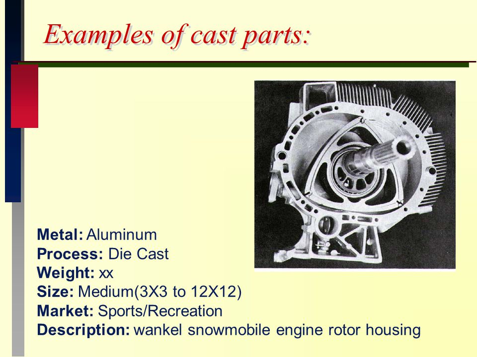Examples of cast parts: Metal: Aluminum Process: Die Cast Weight: xx Size: Medium(3X3 to 12X12) Market: Sports/Recreation Description: wankel snowmobile engine rotor housing