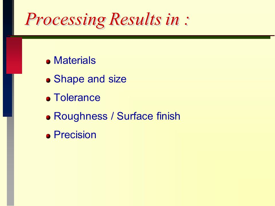 Processing Results in : Materials Shape and size Tolerance Roughness / Surface finish Precision