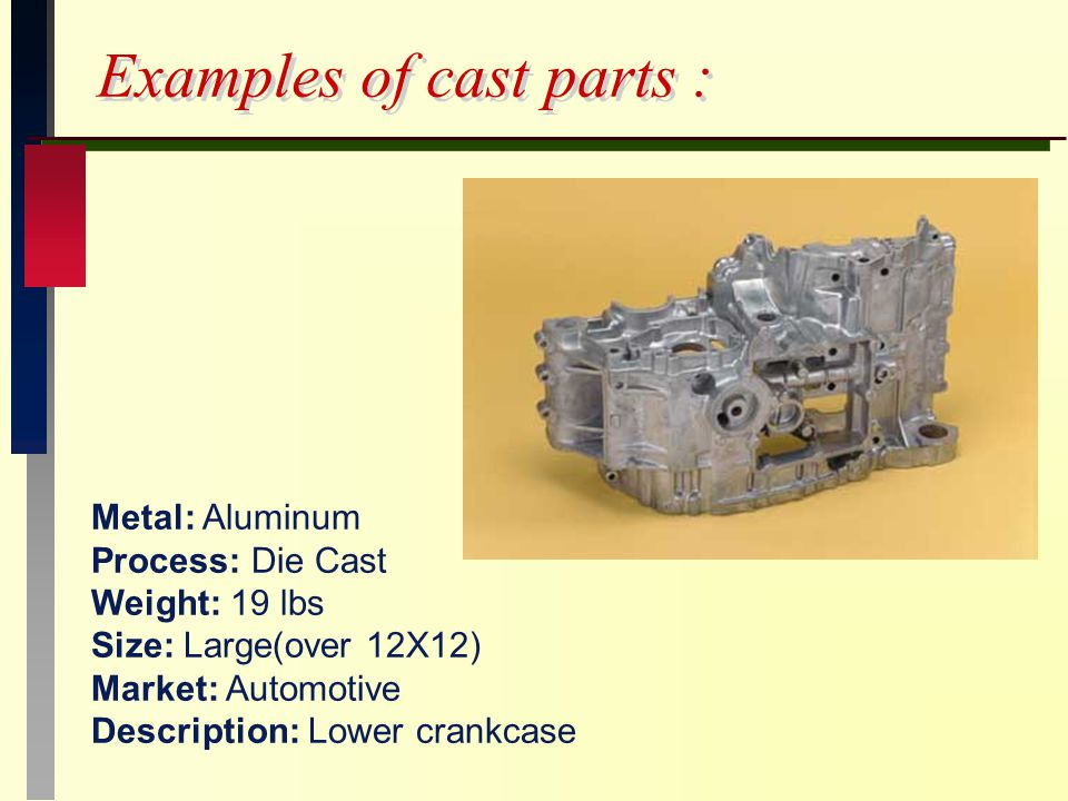 Examples of cast parts : Metal: Aluminum Process: Die Cast Weight: 19 lbs Size: Large(over 12X12) Market: Automotive Description: Lower crankcase