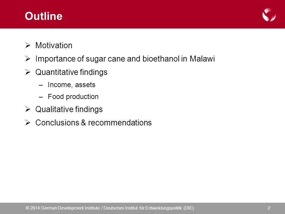 © 2014 German Development Institute / Deutsches Institut für Entwicklungspolitik (DIE)2 Outline  Motivation  Importance of sugar cane and bioethanol in Malawi  Quantitative findings –Income, assets –Food production  Qualitative findings  Conclusions & recommendations